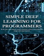 Simple Deep Learning for Programmers: Write your own modern neural networks in Keras and Python for images and sequence data (Machine Learning for Programmers) - Book Cover