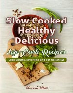 Slow Cooked, Healthy, Delicious Low-Carb Recipes: Lose Weight, Save Time and Eat Healthily! (Ketogenic Slow Cooking, Easy Crock Pot Recipes) (Cookbooks Book 2) - Book Cover