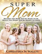SuperMom: Become the mom you're made to be, build the home you're meant to have - Book Cover