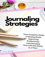 Journaling Strategies: Your Complete Guide to Setting Goals, Improving Productivity, and Changing Your Life One Entry at a Time - Book Cover