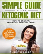 Simple guide to the ketogenic diet: how to be lean, energized and feel great: + 30-days meal plan and 25 delicious keto recipes(Low-Carb, High-Fat, Weight Loss, Cookbook, for beginners) - Book Cover