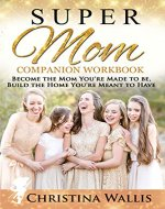 SuperMom Companion Workbook: Become the mom you're made to be, build the home you're meant to have - Book Cover