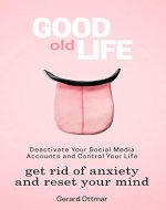 Good Old Life: Deactivate Your Social Media Accounts To Get The Control Of Your Life, Get Rid of Anxiety And Reset Your Mind (Instagram, Facebook, Twitter, ... Living, Isolation, Focus, Meditation) - Book Cover