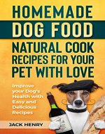 Homemade Dog Food Natural Cook Recipes for your Pet with Love: Improve your Dog's Health with Easy and Delicious Recipes - Book Cover