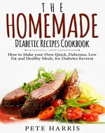 The Homemade Diabetic Recipes Cookbook: How to Make Your Own Quick, Delicious, Low Fat and Healthy Meals for Diabetes Reverse - Book Cover
