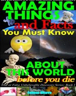 Amazing things and facts you must know about this world before you die: (Do you believe it or not? Real Science without fiction) (True or False Unbelievable Discovery Series: Book 1) - Book Cover