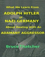 What We Learn From ADOLPH HITLER of NAZI GERMANY About Dealing With an ADAMANT AGGRESSOR - Book Cover