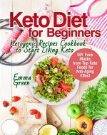 Keto Diet for Beginners: Ketogenic Recipes Cookbook to Start Living Keto. DIY Face Masks from Top Keto Foods for Anti-Aging Effect (keto beginners book, ketogenic diet 2018) - Book Cover