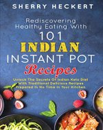 Rediscovering Healthy Eating With 101 Indian Instant Pot Recipes: Unlock The Secrets Of Indian Keto Diet With Traditional Delicious Recipes Prepared In No Time In Your Kitchen - Book Cover