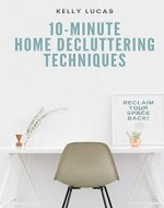 10-MINUTE Home Decluttering Techniques: Reclaim Your Space Back! - Book Cover