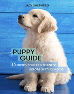 PUPPY GUIDE: 10 Things You Need to Know Before Getting a Dog (Dog training, Puppy training, Dog training for beginners, Dog training book, Dog separation anxiety) - Book Cover