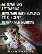 AFFIRMATIONS, EFT TAPPING, HOMEMADE BACH REMEDIES, TALK IN SLEEP, GERMAN NEW MEDICINE: How to cure with Love, Words and Water: Ear Infection, Skin Rash, Flu and Fever, Bruxism, Chest Pain - Book Cover