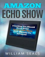 Amazon Echo Show: Everything You Should Know About Amazon Echo Show From Beginner To Advanced - Book Cover