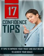 17 Confidence Tips: 17 Tips To Improve Your Trust And Self Belief To Achieve Your Goals (Assurance, Courage, Esteem, Success, Belief In Yourself) - Book Cover