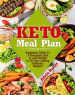 Keto Meal Plan: Beginners Guide To A Ketogenic Diet & Lose Weight In 30-Day Cooking Delicious Recipes (keto meal plans, ketogenic diet meal plan, keto meal plan 2018) - Book Cover