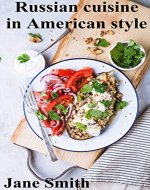Russian cuisine in American style: classic recipes for every day...
