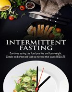 Intermittent Fasting: Continue Eating The Food You Like And Lose...