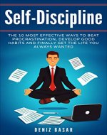 Self-Discipline: How To Build Self-Discipline: The 10 Most Effective Ways To Beat Procrastination, Develop Good Habits, And Finally Get The Life You Always ... Better Focus, Self-Control, Motivation,) - Book Cover