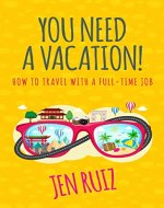 You Need A Vacation!: How to Travel with a Full-Time Job - Book Cover