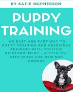 Puppy Training - An Easy And Fast Way To Potty Training And Obedience Training With Positive Reinforcement: A Step-by-Step Guide For New Dog Owners (Dog ... Reinforcement, Puppy House Training) - Book Cover