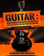 Guitar: Mastering the Rock Essentials – Practical Skills for the Complete Beginner (Learn to play the guitar with the best tips on what and how to play, guide) (Mastering the Rock Guitar Book 1) - Book Cover