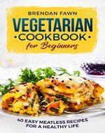 Vegetarian Cookbook for Beginners: 40 Easy Meatless Recipes for a Healthy Life - Book Cover