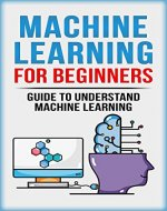 Machine Learning For Beginners: Guide To Understand Machine Learning (Machine Learning, Neural Networks, Artificial Intelligence, Deep Learning) - Book Cover
