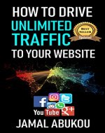 How To Drive Unlimited Traffic To Your Website: Smart online Internet Marketing, SEO Tricks, Backlink Tactics, Social Media Traffic, WordPress - Book Cover