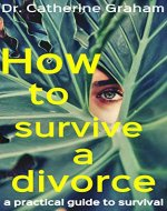 How to survive a divorce:: a practical guide to survival