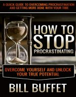 How to Stop Procrastination: Overcome Yourself and Unlock Your True...