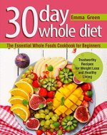 30 Day Whole Diet: The Essential Whole Foods Cookbook for...