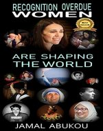 Recognition Overdue - Women Are Shaping The World: Women contribution to Science, Technology, Politics, and to Humanity - Women Liberation Movements improving Women Rights (internet marketing Book 8) - Book Cover