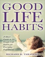 Good Life Habits: A Short Guide To 10 Simple Life...