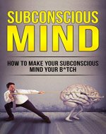 The Subconscious Mind: How To Make Your Subconscious Mind Your B*tch (Subconscious Reprogramming, Power of the Subconscious Mind, Happiness, Abundance, Success) - Book Cover