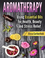 Aromatherapy: Using Essential Oils for Health, Beauty and Stress Relief...