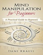 Mind Manipulation for Beginners: A Practical Guide to Hypnosis (Mind Improvement for Beginners Book 1) - Book Cover