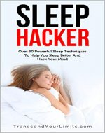 Sleep Hacker: Over 50 Powerful Sleep Techniques To Help You Sleep Better And Hack Your Mind - Book Cover