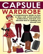 Capsule Wardrobe: A comprehensive guide  on how to dress well,  avoid wardrobe malfunctions,  and look your absolute best  in clothing you already own. (wardrobe capsule, wardrobe malfunction, book) - Book Cover