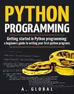 PYTHON PROGRAMMING: Getting started in Python programming: a beginners guide to writing your first python programs - Book Cover