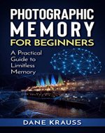 Photographic Memory for Beginners: A Practical Guide to Limitless Memory (Mind Improvement for Beginners Book 2) - Book Cover