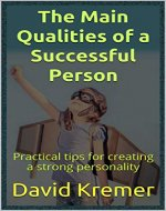 The Main Qualities of a Successful Person: Practical tips for creating a strong personality - Book Cover