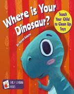 Where is Your Dinosaur: Teach your child to clean up toys [cleaning books for kids, dinosaur books for kids 3-5, short funny bedtime story, new dinosaur books] - Book Cover