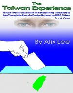 The Taiwan Experience: Taiwan's Peaceful Evolution from Dictatorship to Democracy Seen Through the Eyes of a Foreigner and ROC National - Book Cover