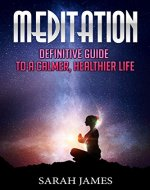 Meditation: Definitive Guide to a Calmer, Healthier life. (Sarah James Health and Wellness) - Book Cover