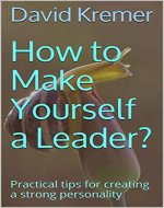 How to Make Yourself a Leader?: Practical tips for creating a strong personality - Book Cover