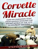 Corvette Miracle: How an Unknown Team from Kansas Shocked the Racing World at the 1970 24 Hours of Daytona - Book Cover