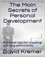 The Main Secrets of Personal Development: Practical tips for creating a strong personality - Book Cover