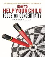 How to Help Your Child Focus and Concentrate?: Using Mind Maps and Related Techniques - Book Cover