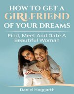 How to Get a Girlfriend of Your Dreams: Find, Meet and Date a Beautiful Woman - Book Cover