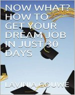 NOW WHAT? HOW TO GET YOUR DREAM JOB IN JUST 30 DAYS - Book Cover